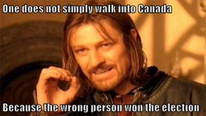 One does not simply walk into Canada  Because the wrong person won the election