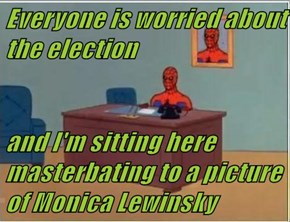 Everyone is worried about the election  and I'm sitting here masterbating to a picture of Monica Lewinsky