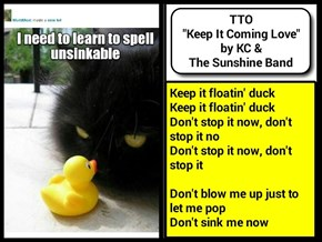 """""""Unsinkable"""" (TTO """"Keep It Coming Love"""" by KC & The Sunshine Band)"""