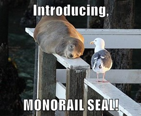 Introducing,  MONORAIL SEAL!