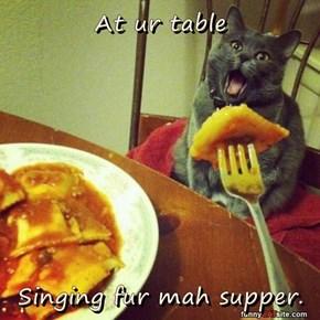 At ur table  Singing fur mah supper.