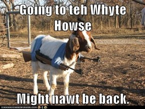 Going to teh Whyte Howse  Might nawt be back.