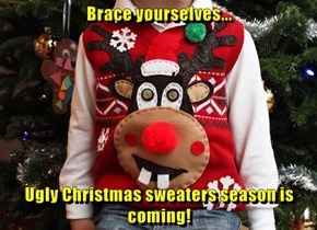 Brace yourselves...  Ugly Christmas sweaters season is coming!