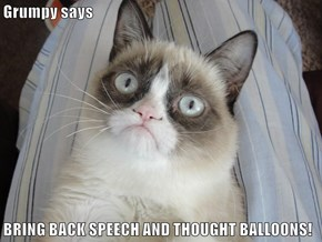 Grumpy says  BRING BACK SPEECH AND THOUGHT BALLOONS!