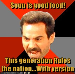 Soup is good food!  This generation Rules the nation...With version