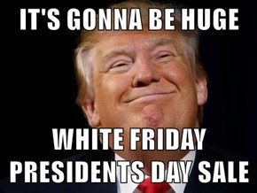 IT'S GONNA BE HUGE  WHITE FRIDAY PRESIDENTS DAY SALE