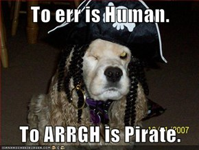 To err is Human.  To ARRGH is Pirate.