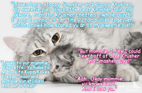 KCAT News Flash: Mischeff's luving mommie, Missy, responds to Smasher's cowardly challenge to little Mischeff where she would hav to fite BOFF Smasher & Krusher all by herself! And Smasher sed teh Fite would be in Moscow wiff Coach Vorchunkle as referee!