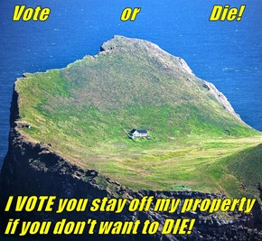 Vote                     or                     Die!  I VOTE you stay off my property if you don't want to DIE!