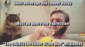 "Adult beverage and rubber ducky Must be where the expression ""The child is the father of the man"" originates"