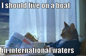 I should live on a boat  in international waters