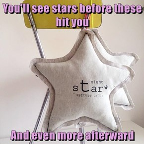 You'll see stars before these hit you  And even more afterward