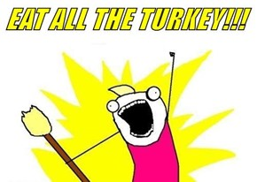 EAT ALL THE TURKEY!!!
