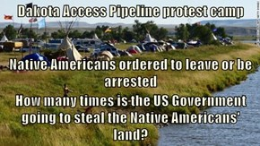 Dakota Access Pipeline protest camp Native Americans ordered to leave or be arrested How many times is the US Government going to steal the Native Americans' land?