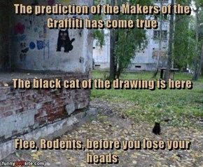 The prediction of the Makers of the Graffiti has come true The black cat of the drawing is here Flee, Rodents, before you lose your heads