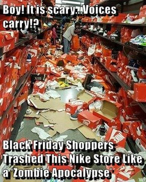 Boy! It is scary...Voices carry!?  Black Friday Shoppers Trashed This Nike Store Like a 'Zombie Apocalypse'