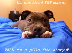 Um not tired YET mama..  TELL  me  a  pillo  fite  story ♥