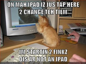 ON MAH IPAD IZ JUS TAP HERE                    2 CHANGE TEH TIEM  IM STARTIN 2 FINKZ                                                   DIS AR NOT AN IPAD