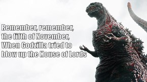 Remember, remember,                                                           the fifth of November,                                            When Godzilla tried to                                                     blow up the House of Lords