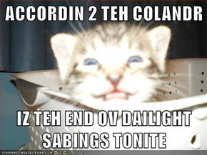 ACCORDIN 2 TEH COLANDR   IZ TEH END OV DAILIGHT SABINGS TONITE