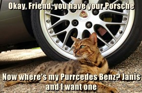 Okay, Friend, you have your Porsche  Now where's my Purrcedes Benz? Janis and I want one