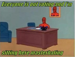 Everyone is out voting and I'm   sitting here masterbating