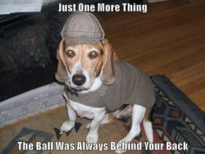 Just One More Thing  The Ball Was Always Behind Your Back