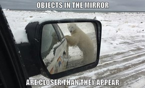 OBJECTS IN THE MIRROR  ARE CLOSER THAN THEY APPEAR