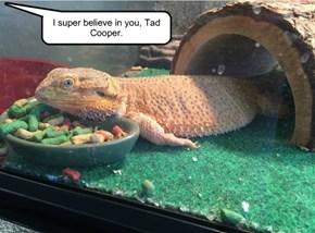 I super believe in you, Tad Cooper.