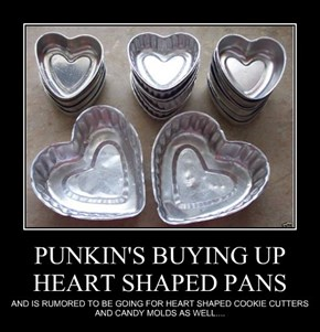 PUNKIN'S BUYING UP HEART SHAPED PANS