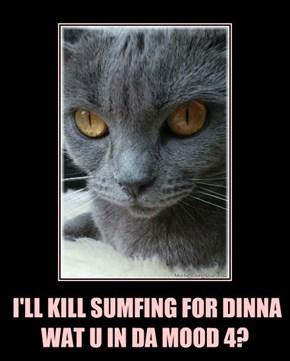 I'LL KILL SUMFING FOR DINNA  WAT U IN DA MOOD 4?