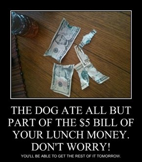 THE DOG ATE ALL BUT PART OF THE $5 BILL OF YOUR LUNCH MONEY. DON'T WORRY!