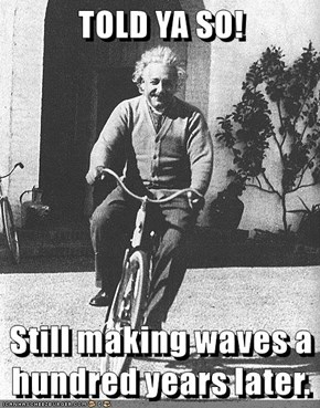 TOLD YA SO!  Still making waves a hundred years later.