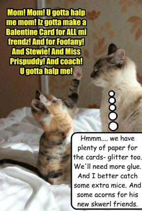 Mom! Mom! U gotta halp me mom! Iz gotta make a Balentine Card for ALL mi frendz! And for Foofany! And Stewie! And Miss Prispuddy! And coach!  U gotta halp me!