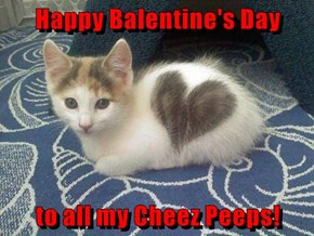 Happy Balentine's Day  to all my Cheez Peeps!