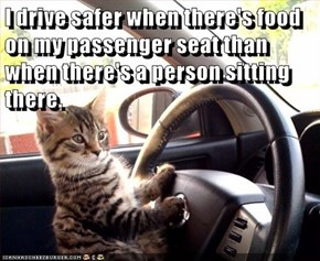 I drive safer when there's food on my passenger seat than when there's a person sitting there.