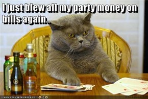 I just blew all my party money on bills again..