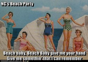 NC's Beach Party  Beach baby, Beach Baby give me your hand Give me somethin' that I can remember