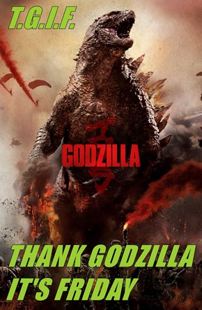 T.G.I.F.  THANK GODZILLA IT'S FRIDAY