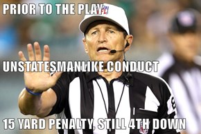 PRIOR TO THE PLAY UNSTATESMANLIKE CONDUCT 15 YARD PENALTY, STILL 4TH DOWN