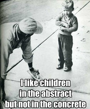 I like children in the abstract but not in the concrete