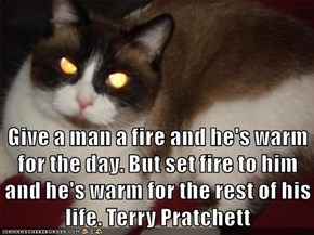 Give a man a fire and he's warm for the day. But set fire to him and he's warm for the rest of his life. Terry Pratchett
