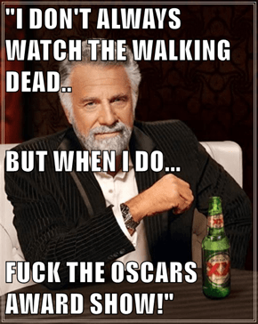 """I DON'T ALWAYS WATCH THE WALKING DEAD.. BUT WHEN I DO... f*ck THE OSCARS AWARD SHOW!"""