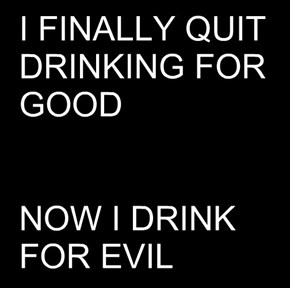 I FINALLY QUIT DRINKING FOR GOOD   NOW I DRINK FOR EVIL