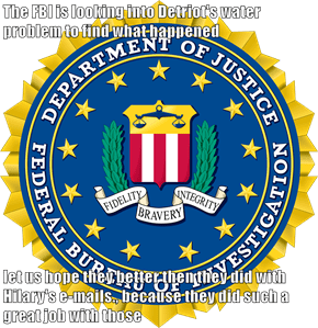 The FBI is looking into Detriot's water problem to find what happened  let us hope they better then they did with Hilary's e-mails., because they did such a great job with those