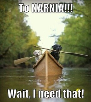To NARNIA!!!  Wait, I need that!