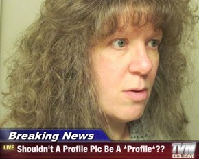 Breaking News - Shouldn't A Profile Pic Be A *Profile*??