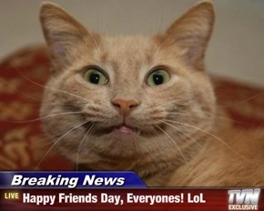Breaking News - Happy Friends Day, Everyones! LoL