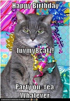 Happy Birthday  luvmy8catz! Party on. Yea. Whatever.