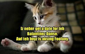 Iz neber get a date for teh Balantinez Danse. Awl teh boyz is aksing Foofany.
